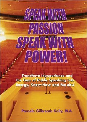 Speak with Passion, Speak with Power!: Transform Inexperience and the Fear of Public Speaking Into Energy, Know-How and Results! Pamela Gilbreath Kelly