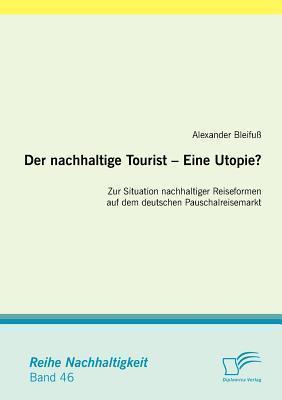 Der Nachhaltige Tourist - Eine Utopie? Zur Situation Nachhaltiger Reiseformen Auf Dem Deutschen Pauschalreisemarkt  by  Alexander Bleifu