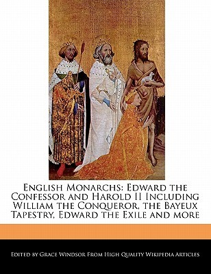English Monarchs: Edward the Confessor and Harold II Including William the Conqueror, the Bayeux Tapestry, Edward the Exile and More  by  Grace Windsor