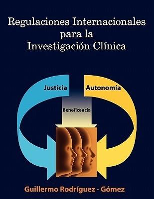 Regulaciones Internacionales Para La Investigacion Clinica  by  Guillermo Rodriguez