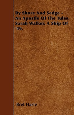 By Shore and Sedge - An Apostle of the Tules. Sarah Walker. a Ship of 49  by  Bret Harte