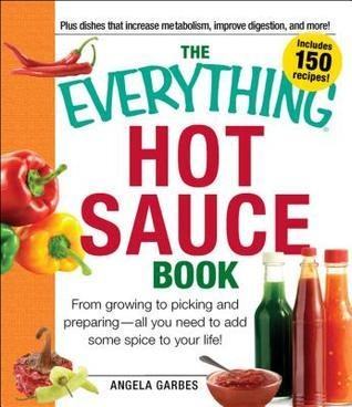 The Everything Hot Sauce Book: From Growing to Picking and Preparing - All You Ned to Add Some Spice to Your Life! Angela Garbes