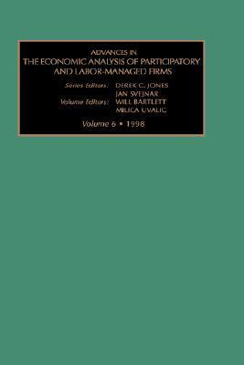 Advances in the Economic Analysis of Participatory and Labor-Managed Firms, Volume 6 Will Bartlett