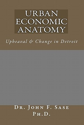 Urban Economic Anatomy: Upheaval & Change in Detroit John F. Sase