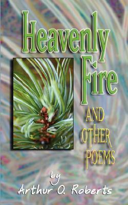 Heavenly Fire and other poems  by  Arthur O. Roberts by Arthur O. Roberts