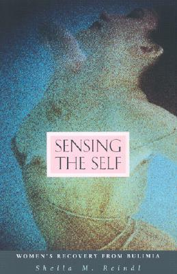 Sensing the Self: Womens Recovery from Bulimia  by  Sheila M. Reindl