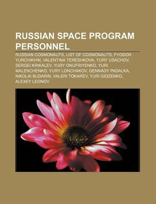 Russian Space Program Personnel: Russian Cosmonauts, List of Cosmonauts, Fyodor Yurchikhin, Valentina Tereshkova, Yury Usachov, Sergei Krikalev  by  Books LLC