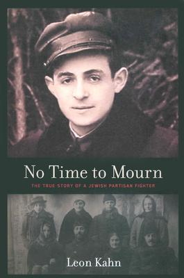 No Time to Mourn: The True Story of a Jewish Partisan Fighter Leon Kahn