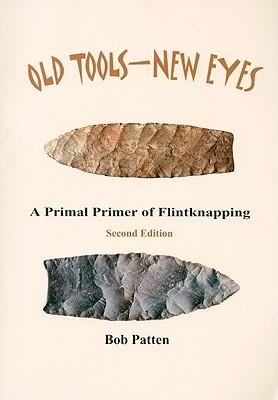 Old Tools-New Eyes: A Primal Primer of Flintknapping Bob Patten
