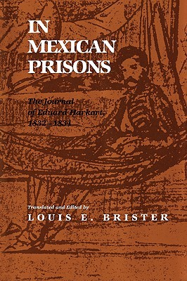 In Mexican Prisons: The Journal of Eduard Harkort, 1832-1834 Louis E. Brister