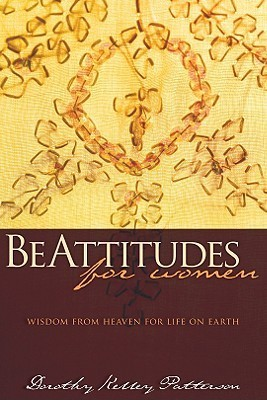BeAttitudes for Women: Wisdom from Heaven for Life on Earth Dorothy Kelly Patterson