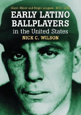Early Latino Ballplayers in the United States: Major, Minor and Negro Leagues, 1901-1949  by  Nick C. Wilson