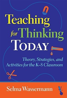 Teaching for Thinking Today: Theory, Strategies, and Activities for the K-8 Classroom  by  Selma Wassermann