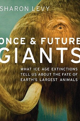 Once & Future Giants: What Ice Age Extinctions Tell Us about the Fate of Earths Largest Animals  by  Sharon Levy