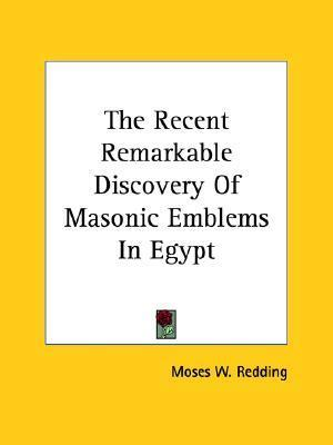 The Recent Remarkable Discovery of Masonic Emblems in Egypt Moses W. Redding