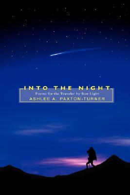 Into the Night: Poems for the Traveler Star Light by Ashlee A. Paxton-Turner