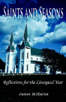Saints and Seasons: Reflections for the Liturgical Year James McKarns