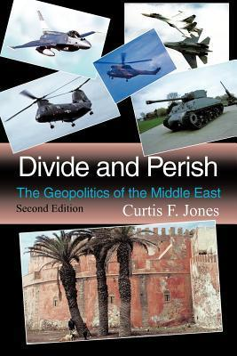 Divide and Perish: The Geopolitics of the Middle East  by  Curtis F. Jones