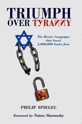 Triumph Over Tyranny: The Heroic Campaigns That Saved 2,000,000 Soviet Jews  by  Philip Spiegel
