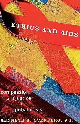 Ethics and AIDS: Compassion and Justice in Global Crisis  by  Kenneth R. Overberg