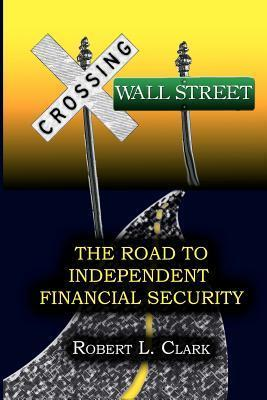 Crossing Wall Street - The Road to Independent Financial Security Robert L. Clark