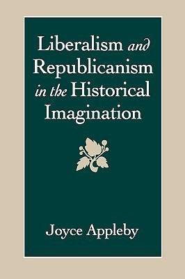 Liberalism and Republicanism in the Historical Imagination Joyce Appleby