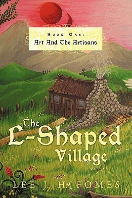 The L-Shaped Village Book One: Art and the Artisans  by  Lee J.H. Fomes