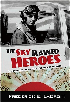 The Sky Rained Heroes: A Journey from War to Remembrance Frederick LaCroix