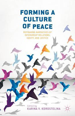 Forming a Culture of Peace: Reframing Narratives of Intergroup Relations, Equity, and Justice  by  Karina V. Korostelina