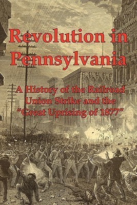 Revolution in Pennsylvania: A History of the Railroad Union Strike and the Great Uprising of 1877 J.A. Dacus