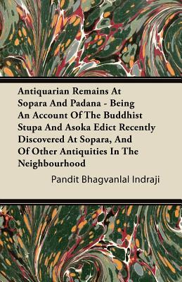Antiquarian Remains at Sopara and Padana - Being an Account of the Buddhist Stupa and Asoka Edict Recently Discovered at Sopara, and of Other Antiquit Pandit Bhagvanlal Indraji