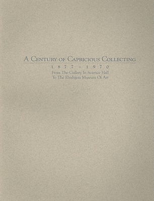 A Century of Capricious Collecting, 1877–1970: From the Gallery in Science Hall to the Elvehjem Museum of Art  by  Chazen Museum of Art
