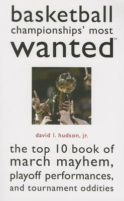 Basketball Championships Most Wanted: The Top 10 Book of March Mayhem, Playoff Performances, and Tournament Oddities David L. Hudson  Jr.