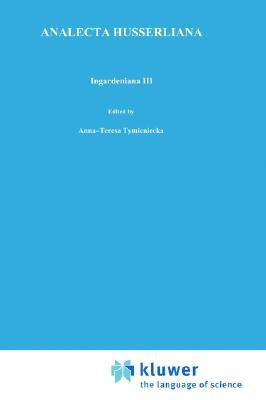 Ingardeniana III: Roman Ingarden S Aesthetics in a New Key and the Independent Approaches of Others: The Performing Arts, the Fine Arts, and Literature  by  Anna-Teresa Tymieniecka