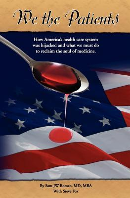 We the Patients: How Americas Health Care System Was Hijacked and What We Must Do to Reclaim the Soul of Medicine  by  Sam J.W. Romeo
