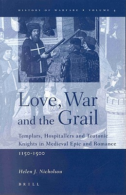 Love, War and the Grail: Templars, Hospitallers and Teutonic Knights in Medieval Epic and Romance, 1150-1500 Helen J. Nicholson