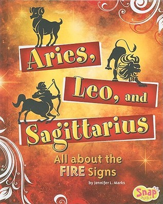 Aries, Leo, and Sagittarius: All about the Fire Signs Jennifer L. Marks