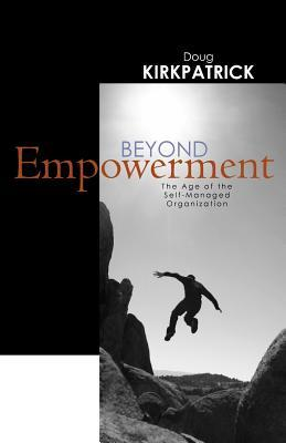 Beyond Empowerment The age of the self-managed organization  by  Doug Kirkpatrick