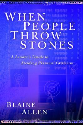 When People Throw Stones: A Leaders Guide to Fielding Personal Criticism Blaine Allen