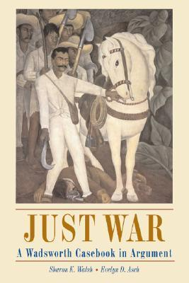 Just War: A Wadsworth Casebook in Argument  by  Sharon K. Walsh