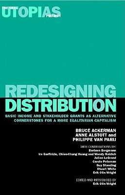 Redesigning Distribution: Basic Income and Stakeholder Grants as Cornerstones for an Egalitarian Capitalism (Real Utopias Project): Basic Income and Stakeholder ... Capitalism Bruce Ackerman