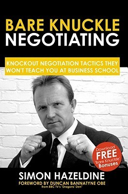 Bare Knuckle Negotiating: Knockout Negotiation Tactics They Wont Teach You At Business School Simon Hazeldine