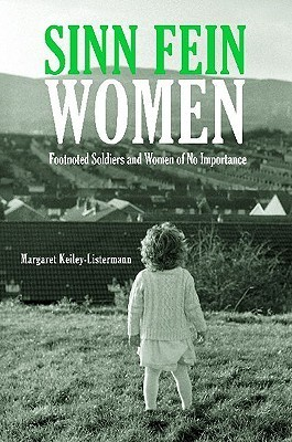 Sinn Fein Women: Footnoted Foot Soldiers and Women of No Importance  by  Margaret Keiley-Listermann