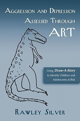Aggression and Depression Assessed Through Art: Using Draw-A-Story to Identify Children and Adolescents at Risk Rawley Silver