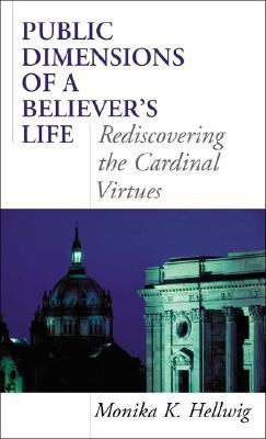 Public Dimensions of a Believers Life: Rediscovering the Cardinal Virtues  by  Monika K. Hellwig