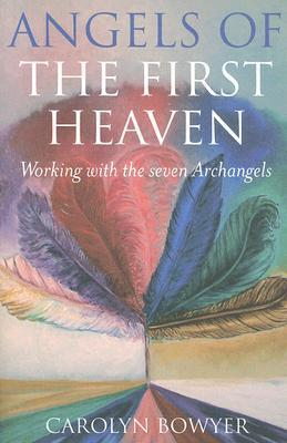 The Angels of the First Heaven: How to Work with the Seven Archangels Carolyn Bowyer