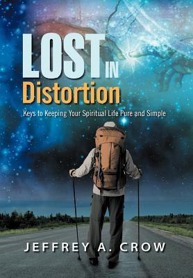 Lost in Distortion: Keys to Keeping Your Spiritual Life Pure and Simple Jeffrey A. Crow