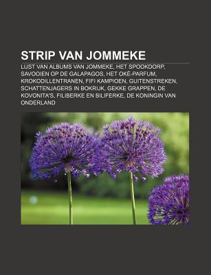 Strip Van Jommeke: Lijst Van Albums Van Jommeke, Het Spookdorp, Savooien Op de Galapagos, Het Ok -Parfum, Krokodillentranen, Fifi Kampioe  by  Books LLC