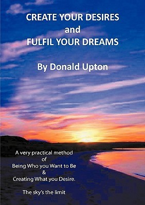 Create Your Desires and Fulfil Your Dreams  by  Donald Upton