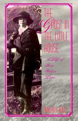 The Ghost in the Little House: A Life of Rose Wilder Lane  by  William Holtz